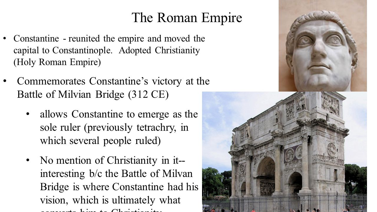 The Roman Empire Constantine - reunited the empire and moved the capital to Constantinople. Adopted Christianity (Holy Roman Empire) Commemorates Cons