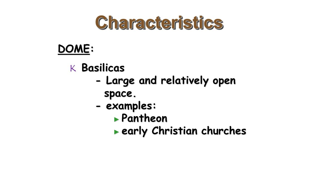 CharacteristicsCharacteristics DOME:  Basilicas - Large and relatively open space. - examples: ► Pantheon ► early Christian churches