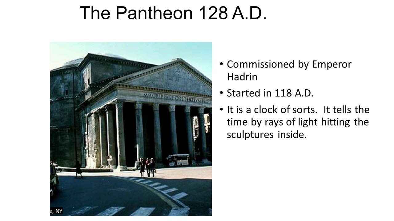 The Pantheon 128 A.D. Commissioned by Emperor Hadrin Started in 118 A.D. It is a clock of sorts. It tells the time by rays of light hitting the sculpt