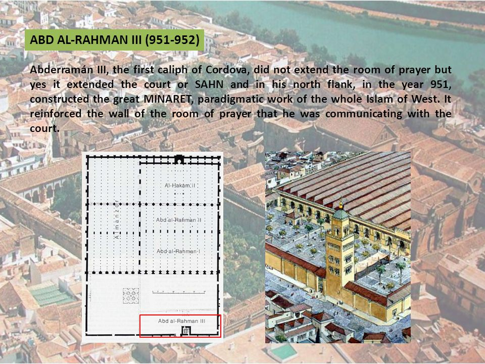 ABD AL-RAHMAN III (951-952) Abderramán III, the first caliph of Cordova, did not extend the room of prayer but yes it extended the court or SAHN and in his north flank, in the year 951, constructed the great MINARET, paradigmatic work of the whole Islam of West.