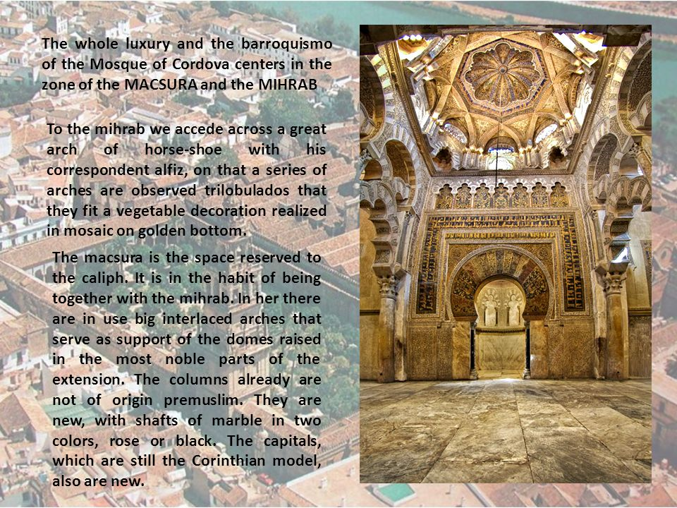 The whole luxury and the barroquismo of the Mosque of Cordova centers in the zone of the MACSURA and the MIHRAB To the mihrab we accede across a great