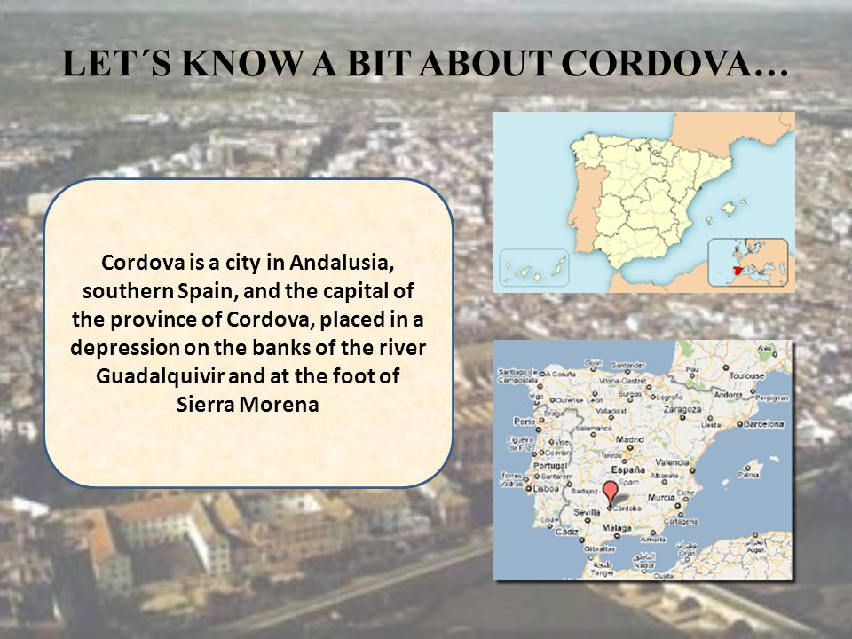 LET´S KNOW A BIT ABOUT CORDOVA… Cordova is a city in Andalusia, southern Spain, and the capital of the province of Cordova, placed in a depression on the banks of the river Guadalquivir and at the foot of Sierra Morena