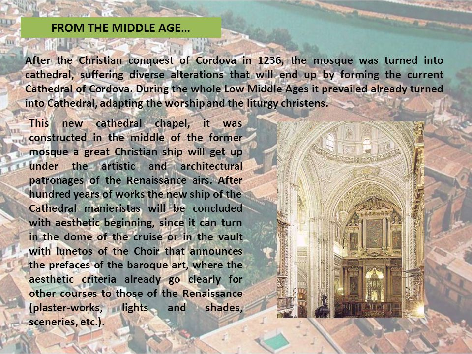 FROM THE MIDDLE AGE… After the Christian conquest of Cordova in 1236, the mosque was turned into cathedral, suffering diverse alterations that will end up by forming the current Cathedral of Cordova.