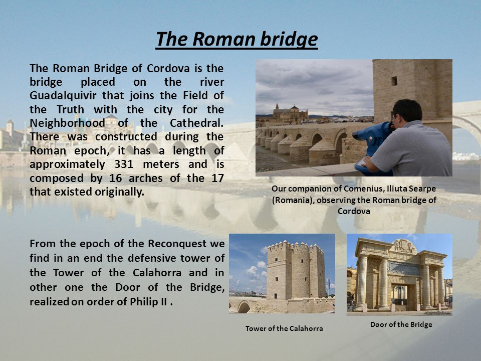 The Roman bridge The Roman Bridge of Cordova is the bridge placed on the river Guadalquivir that joins the Field of the Truth with the city for the Ne