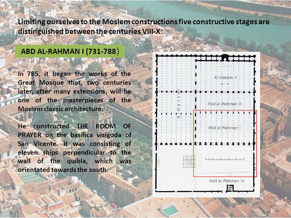 Limiting ourselves to the Moslem constructions five constructive stages are distinguished between the centuries VIII-X: ABD AL-RAHMAN I (731-788 ) In 785, it began the works of the Great Mosque that, two centuries later, after many extensions, will be one of the masterpieces of the Moslem classic architecture.