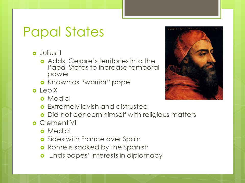 Papal States  Julius II  Adds Cesare's territories into the Papal States to increase temporal power  Known as warrior pope  Leo X  Medici  Extremely lavish and distrusted  Did not concern himself with religious matters  Clement VII  Medici  Sides with France over Spain  Rome is sacked by the Spanish  Ends popes' interests in diplomacy