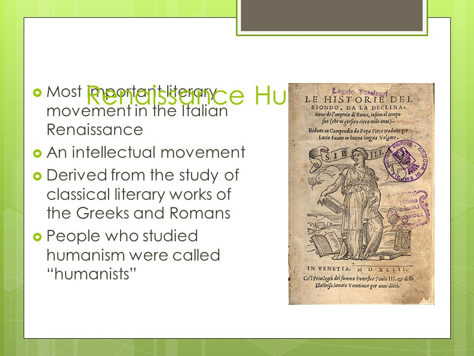  Most important literary movement in the Italian Renaissance  An intellectual movement  Derived from the study of classical literary works of the Greeks and Romans  People who studied humanism were called humanists Renaissance Humanism