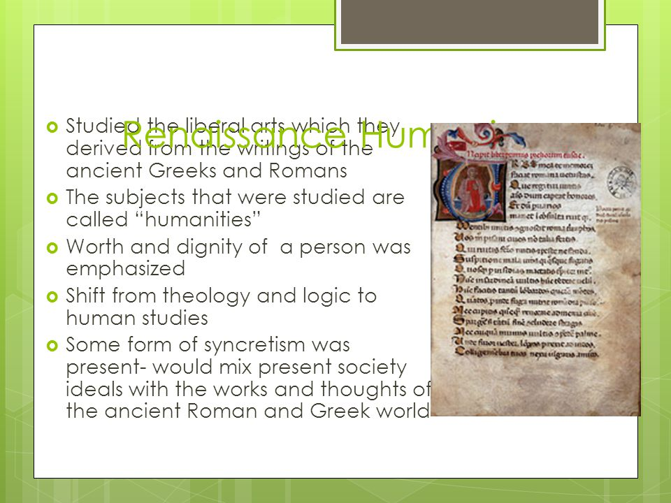  Studied the liberal arts which they derived from the writings of the ancient Greeks and Romans  The subjects that were studied are called humanities  Worth and dignity of a person was emphasized  Shift from theology and logic to human studies  Some form of syncretism was present- would mix present society ideals with the works and thoughts of the ancient Roman and Greek world Renaissance Humanism