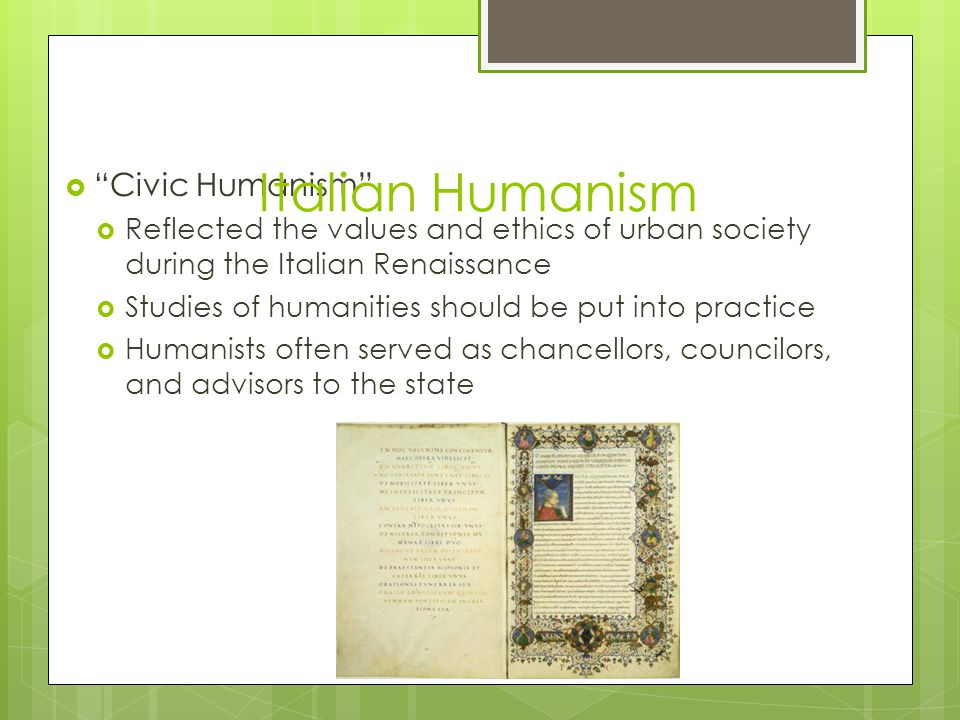  Civic Humanism  Reflected the values and ethics of urban society during the Italian Renaissance  Studies of humanities should be put into practice  Humanists often served as chancellors, councilors, and advisors to the state Italian Humanism