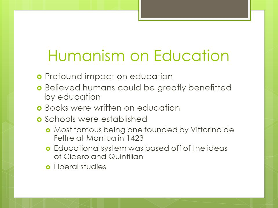  Profound impact on education  Believed humans could be greatly benefitted by education  Books were written on education  Schools were established  Most famous being one founded by Vittorino de Feltre at Mantua in 1423  Educational system was based off of the ideas of Cicero and Quintilian  Liberal studies Humanism on Education