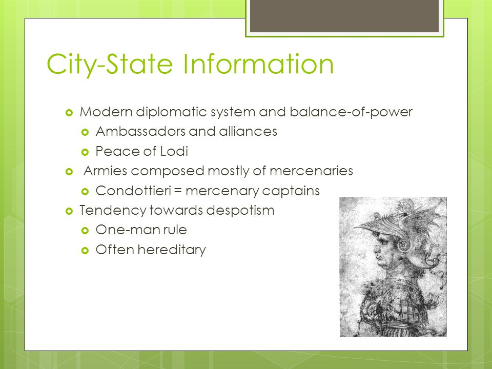 City-State Information  Princedoms: ruled by an individual with support of his family  Milan  Monarchies: larger, stronger, and more permanent princedoms  Naples and Papal States (though could be considered a theocracy)  Republics: run by oligarchies, or balanced councils of the people  Venice and Florence