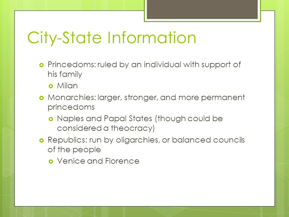 City-State Information  Princedoms: ruled by an individual with support of his family  Milan  Monarchies: larger, stronger, and more permanent princedoms  Naples and Papal States (though could be considered a theocracy)  Republics: run by oligarchies, or balanced councils of the people  Venice and Florence