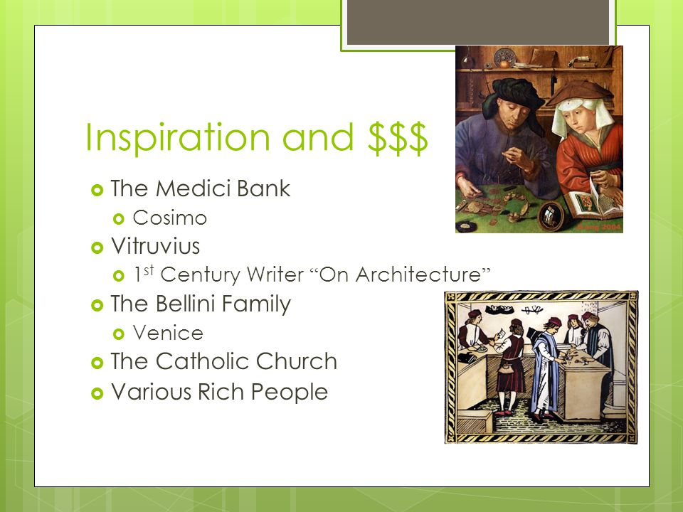 Inspiration and $$$  The Medici Bank  Cosimo  Vitruvius  1 st Century Writer On Architecture  The Bellini Family  Venice  The Catholic Church  Various Rich People