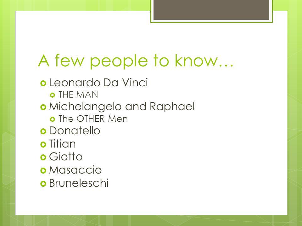 A few people to know …  Leonardo Da Vinci  THE MAN  Michelangelo and Raphael  The OTHER Men  Donatello  Titian  Giotto  Masaccio  Bruneleschi