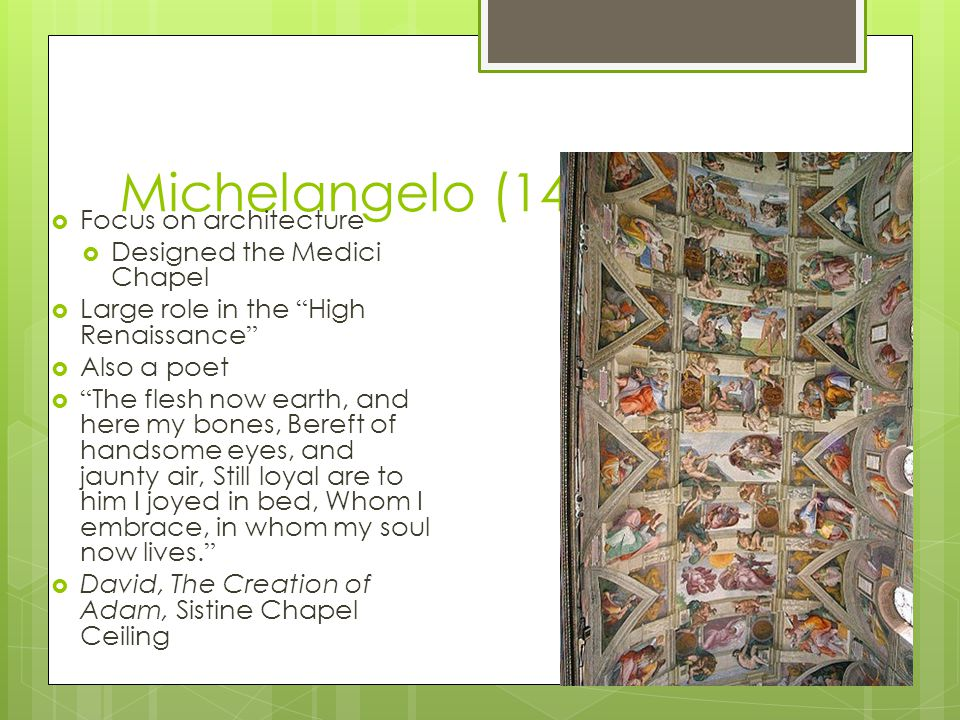 Michelangelo (1475-1564)  Focus on architecture  Designed the Medici Chapel  Large role in the High Renaissance  Also a poet  The flesh now earth, and here my bones, Bereft of handsome eyes, and jaunty air, Still loyal are to him I joyed in bed, Whom I embrace, in whom my soul now lives.