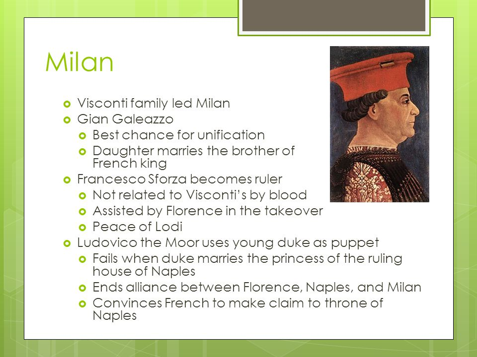 Milan  Visconti family led Milan  Gian Galeazzo  Best chance for unification  Daughter marries the brother of French king  Francesco Sforza becomes ruler  Not related to Visconti's by blood  Assisted by Florence in the takeover  Peace of Lodi  Ludovico the Moor uses young duke as puppet  Fails when duke marries the princess of the ruling house of Naples  Ends alliance between Florence, Naples, and Milan  Convinces French to make claim to throne of Naples