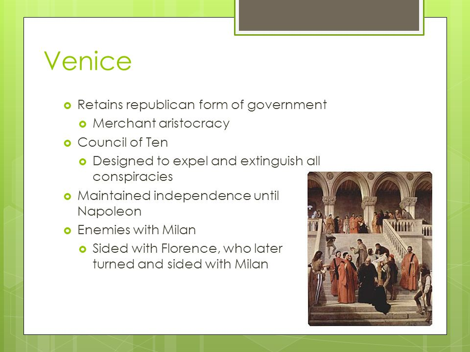Venice  Retains republican form of government  Merchant aristocracy  Council of Ten  Designed to expel and extinguish all conspiracies  Maintained independence until Napoleon  Enemies with Milan  Sided with Florence, who later turned and sided with Milan