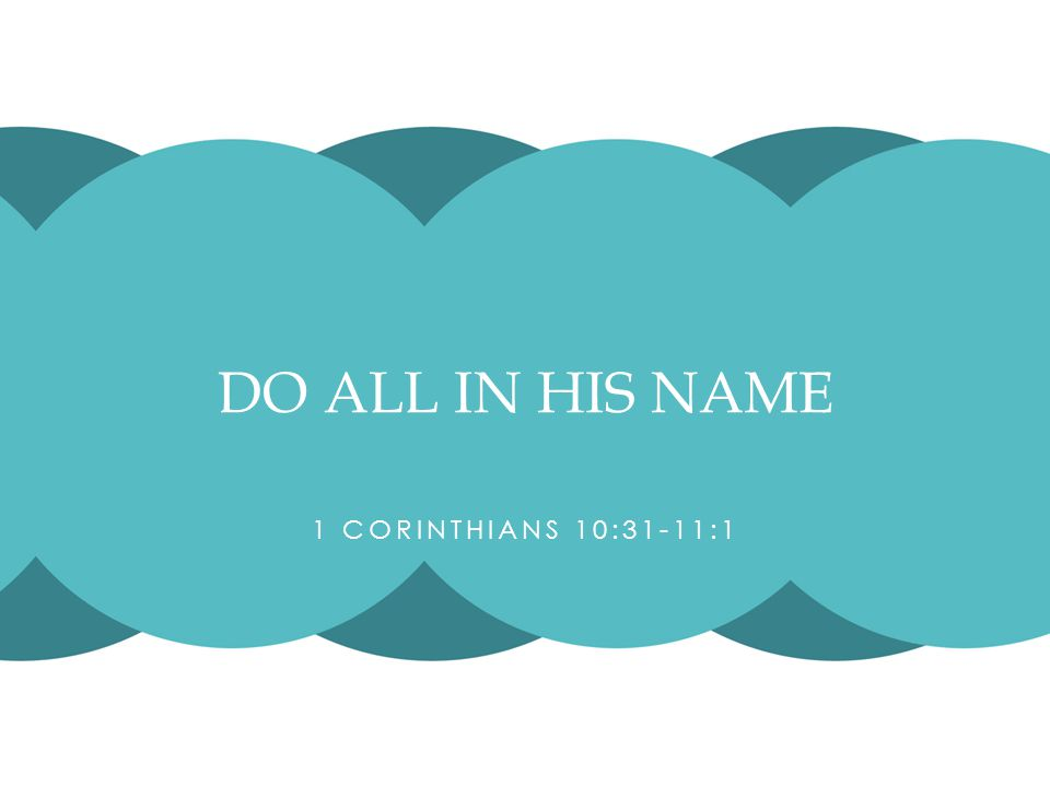1 CORINTHIANS 10:31-11:1 DO ALL IN HIS NAME
