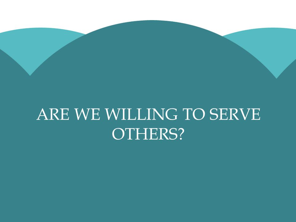 ARE WE WILLING TO SERVE OTHERS?