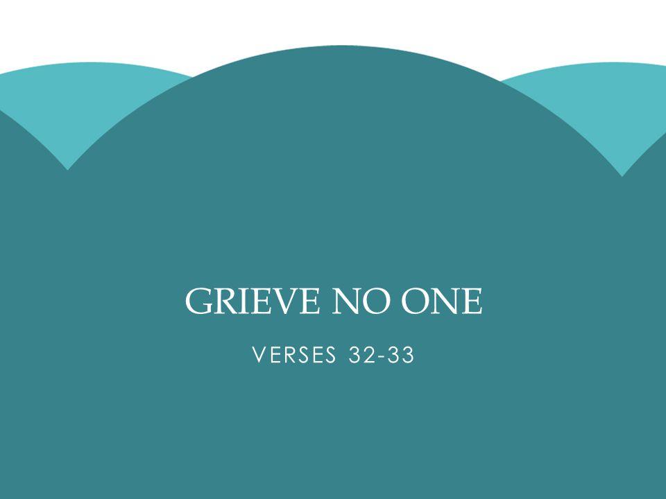 GRIEVE NO ONE VERSES 32-33