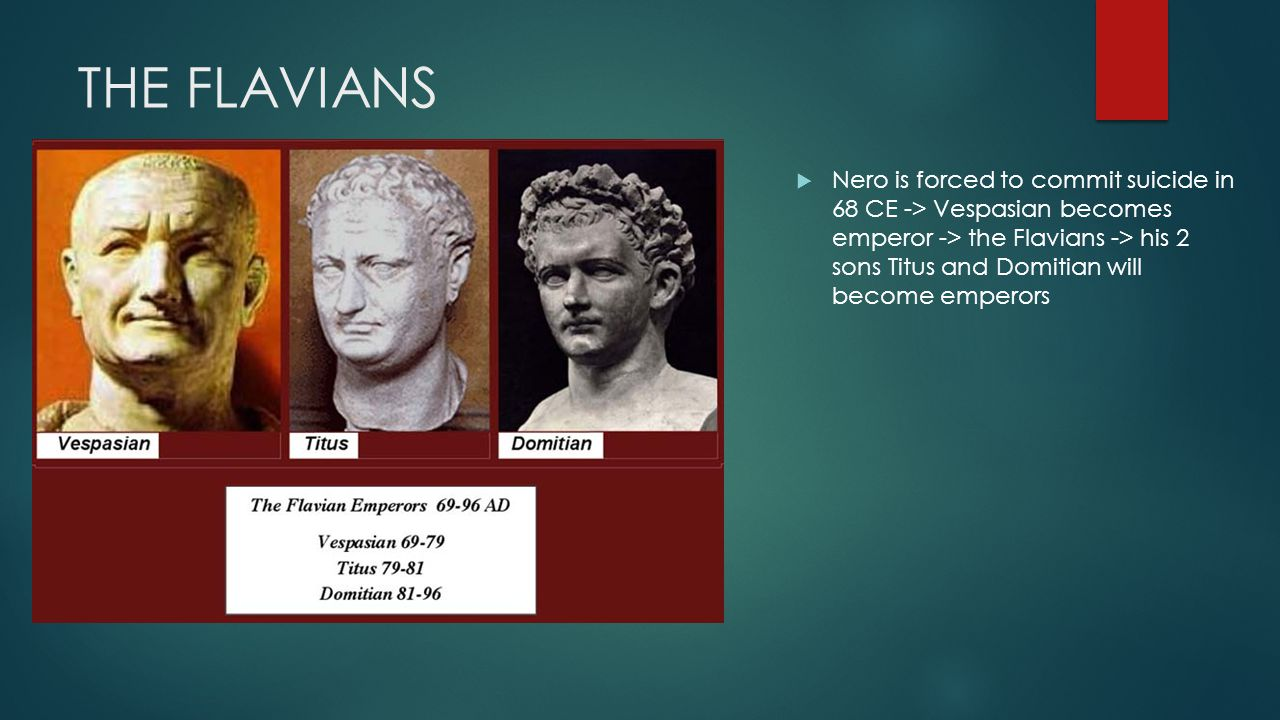 THE FLAVIANS  Nero is forced to commit suicide in 68 CE -> Vespasian becomes emperor -> the Flavians -> his 2 sons Titus and Domitian will become emperors