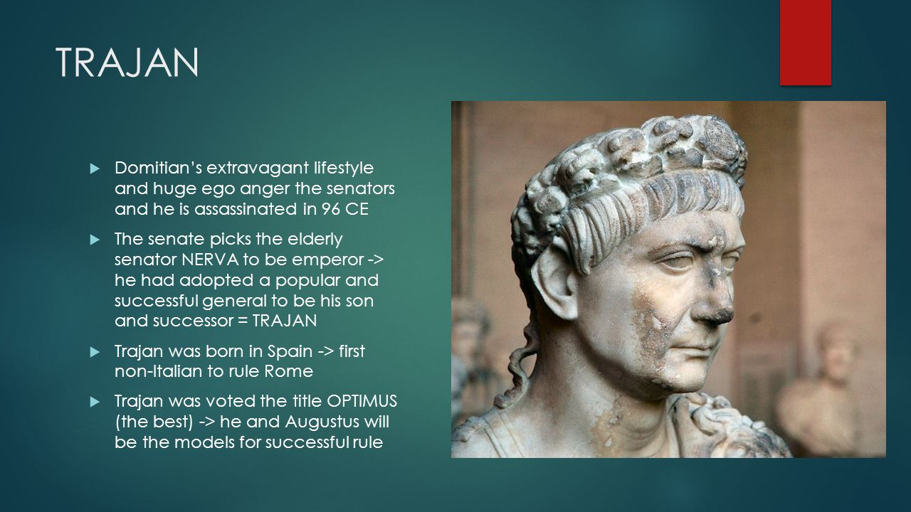 TRAJAN  Domitian's extravagant lifestyle and huge ego anger the senators and he is assassinated in 96 CE  The senate picks the elderly senator NERVA to be emperor -> he had adopted a popular and successful general to be his son and successor = TRAJAN  Trajan was born in Spain -> first non-Italian to rule Rome  Trajan was voted the title OPTIMUS (the best) -> he and Augustus will be the models for successful rule