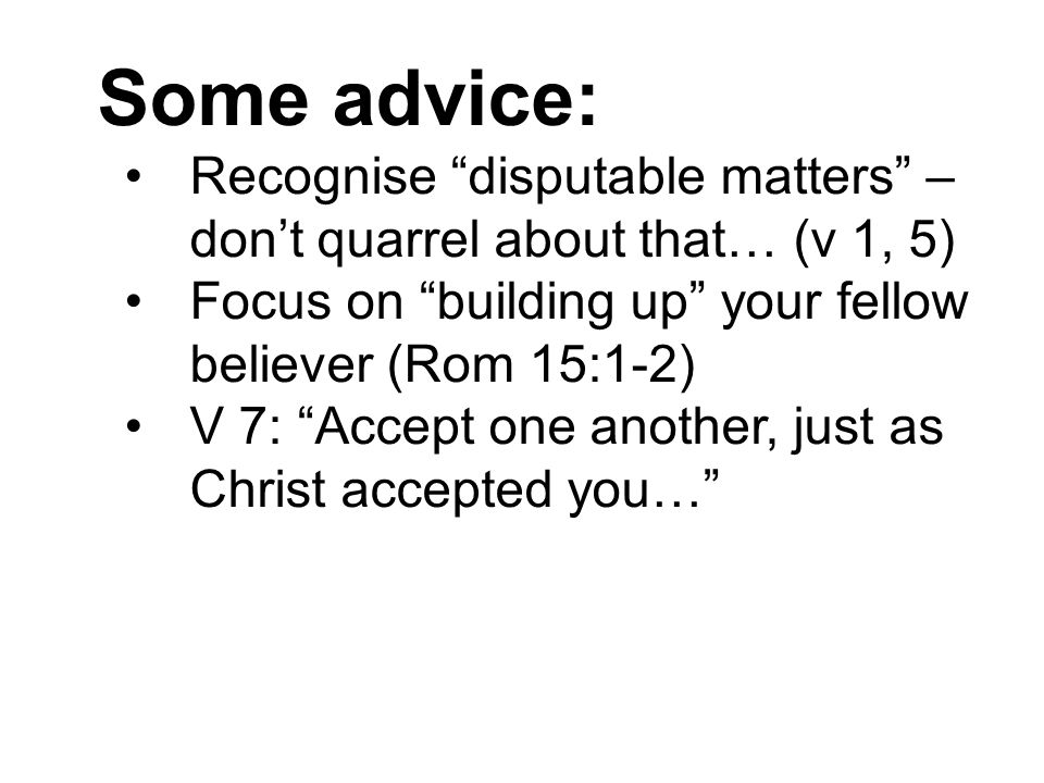 Some advice: Recognise disputable matters – don't quarrel about that… (v 1, 5) Focus on building up your fellow believer (Rom 15:1-2) V 7: Accept one another, just as Christ accepted you…