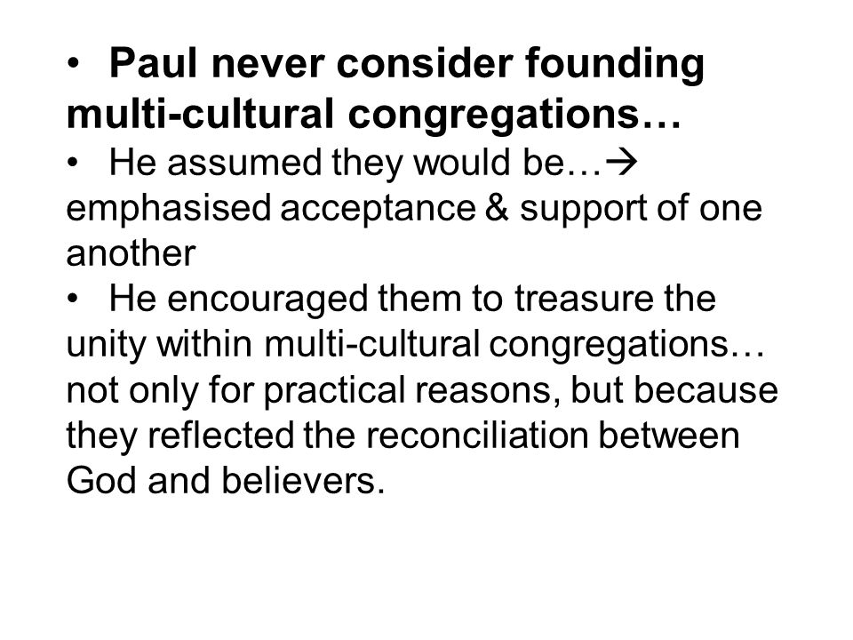 Paul never consider founding multi-cultural congregations… He assumed they would be…  emphasised acceptance & support of one another He encouraged them to treasure the unity within multi-cultural congregations… not only for practical reasons, but because they reflected the reconciliation between God and believers.