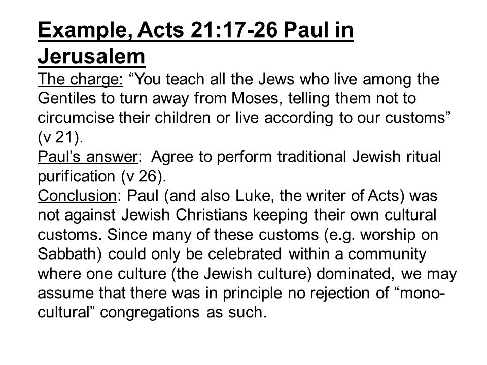 Example, Acts 21:17-26 Paul in Jerusalem The charge: You teach all the Jews who live among the Gentiles to turn away from Moses, telling them not to circumcise their children or live according to our customs (v 21).