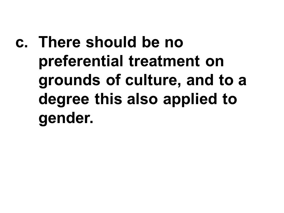 c.There should be no preferential treatment on grounds of culture, and to a degree this also applied to gender.