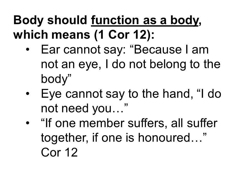 Body should function as a body, which means (1 Cor 12): Ear cannot say: Because I am not an eye, I do not belong to the body Eye cannot say to the hand, I do not need you… If one member suffers, all suffer together, if one is honoured… Cor 12