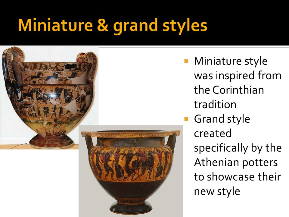  Miniature style was inspired from the Corinthian tradition  Grand style created specifically by the Athenian potters to showcase their new style