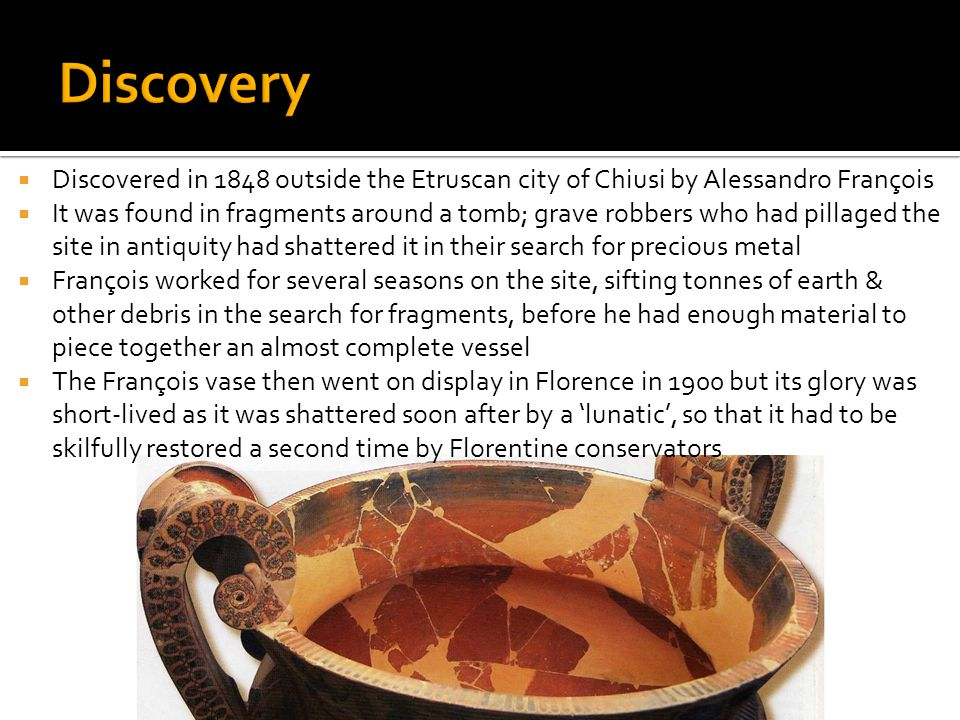  Discovered in 1848 outside the Etruscan city of Chiusi by Alessandro François  It was found in fragments around a tomb; grave robbers who had pillaged the site in antiquity had shattered it in their search for precious metal  François worked for several seasons on the site, sifting tonnes of earth & other debris in the search for fragments, before he had enough material to piece together an almost complete vessel  The François vase then went on display in Florence in 1900 but its glory was short-lived as it was shattered soon after by a 'lunatic', so that it had to be skilfully restored a second time by Florentine conservators
