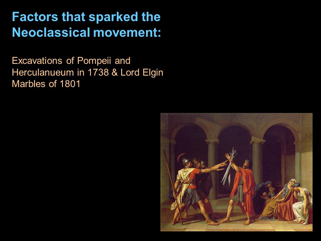 Factors that sparked the Neoclassical movement: Excavations of Pompeii and Herculanueum in 1738 & Lord Elgin Marbles of 1801 The Age of Enlightenment