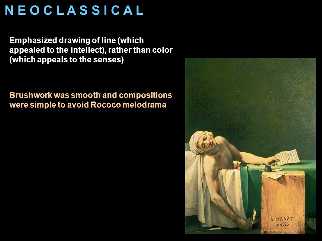 N E O C L A S S I C A L Emphasized drawing of line (which appealed to the intellect), rather than color (which appeals to the senses) Brushwork was smooth and compositions were simple to avoid Rococo melodrama Neoclassical figures more solid looking than French Classical Baroque