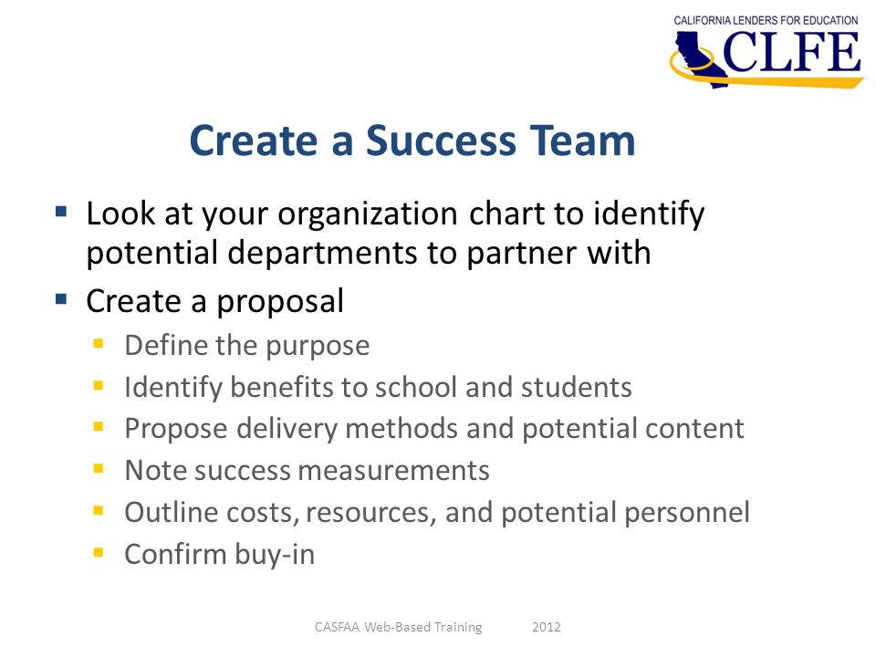 Create a Success Team  Look at your organization chart to identify potential departments to partner with  Create a proposal  Define the purpose  Identify benefits to school and students  Propose delivery methods and potential content  Note success measurements  Outline costs, resources, and potential personnel  Confirm buy-in CASFAA Web-Based Training 2012