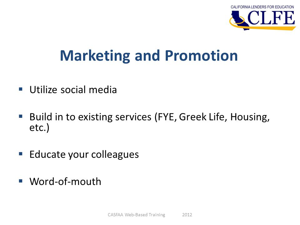 Marketing and Promotion  Utilize social media  Build in to existing services (FYE, Greek Life, Housing, etc.)  Educate your colleagues  Word-of-mouth CASFAA Web-Based Training 2012