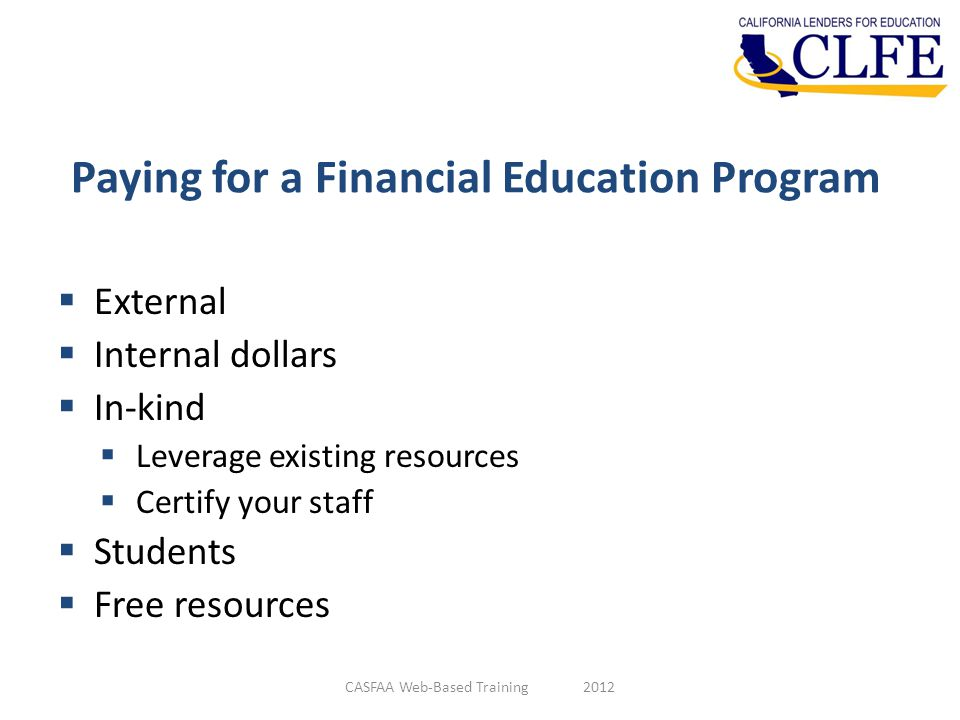 Paying for a Financial Education Program  External  Internal dollars  In-kind  Leverage existing resources  Certify your staff  Students  Free