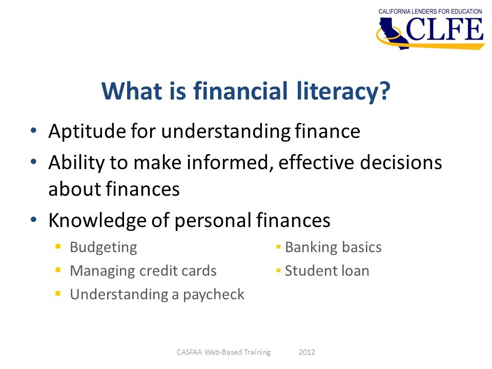 What is financial literacy? Aptitude for understanding finance Ability to make informed, effective decisions about finances Knowledge of personal fina