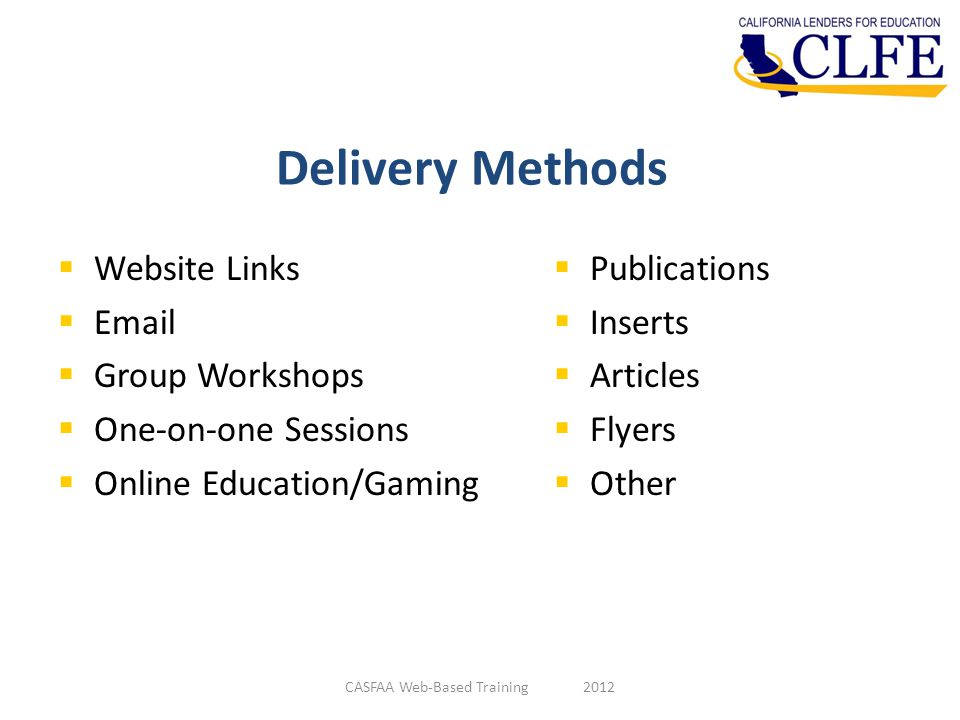 Delivery Methods  Website Links  Email  Group Workshops  One-on-one Sessions  Online Education/Gaming  Publications  Inserts  Articles  Flyers  Other CASFAA Web-Based Training 2012