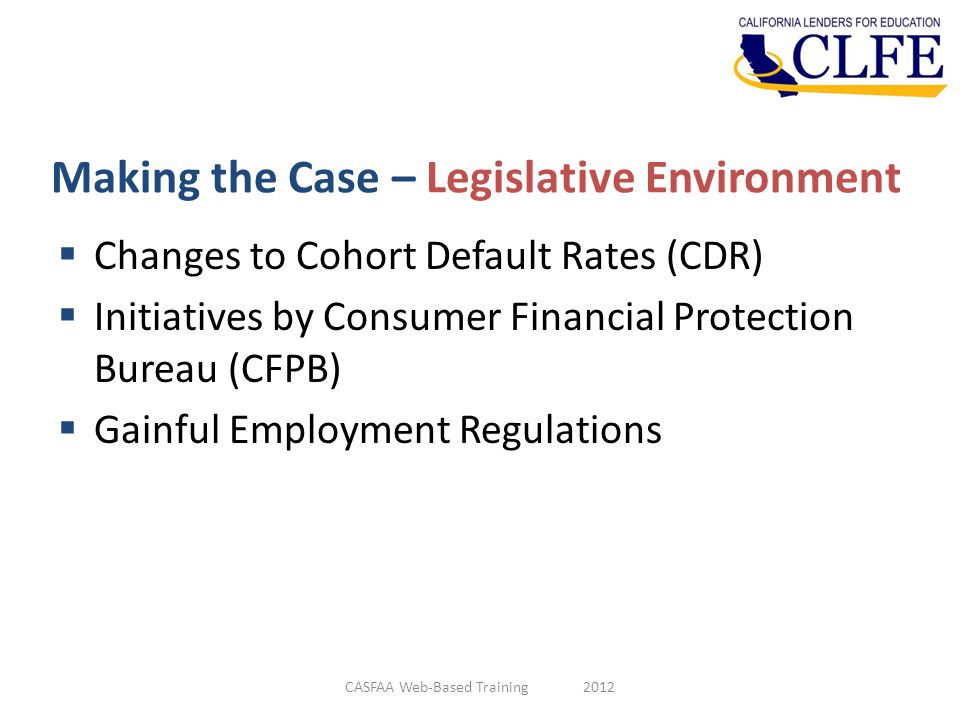 Making the Case – Legislative Environment  Changes to Cohort Default Rates (CDR)  Initiatives by Consumer Financial Protection Bureau (CFPB)  Gainf