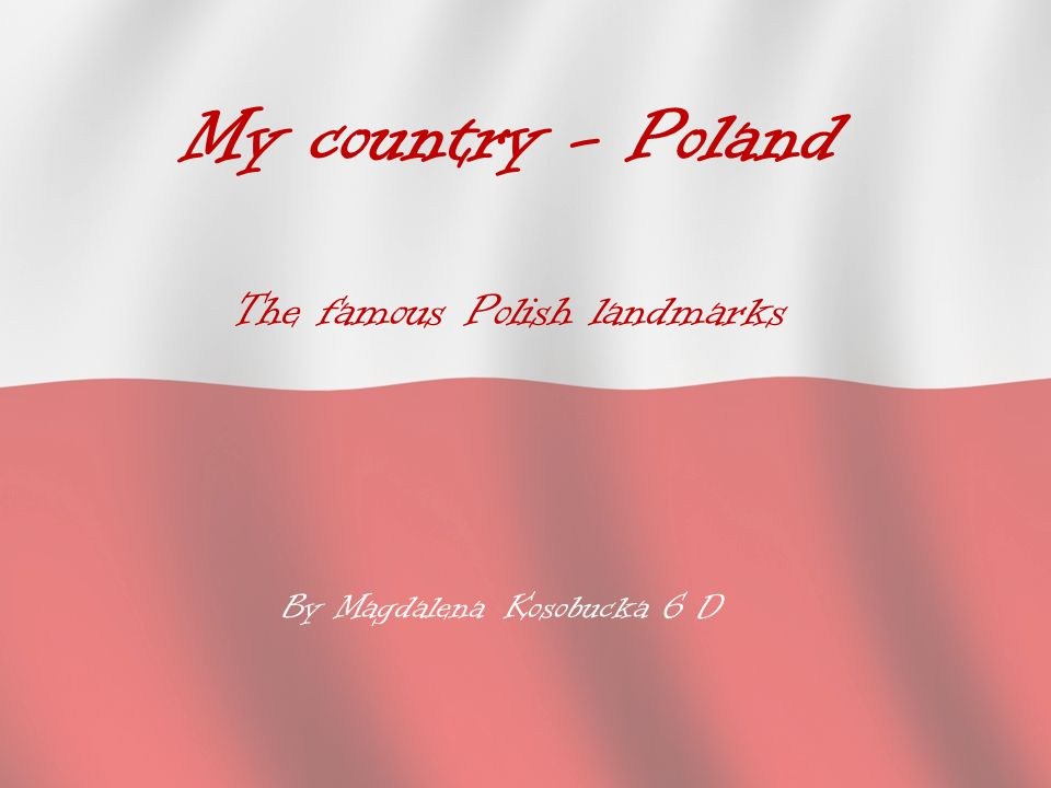 My country - Poland The famous Polish landmarks By Magdalena Kosobucka 6 D