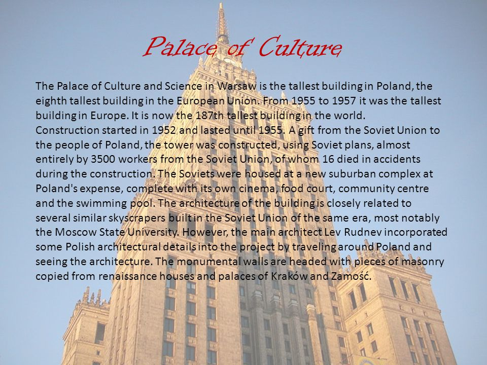 Palace of Culture The Palace of Culture and Science in Warsaw is the tallest building in Poland, the eighth tallest building in the European Union.
