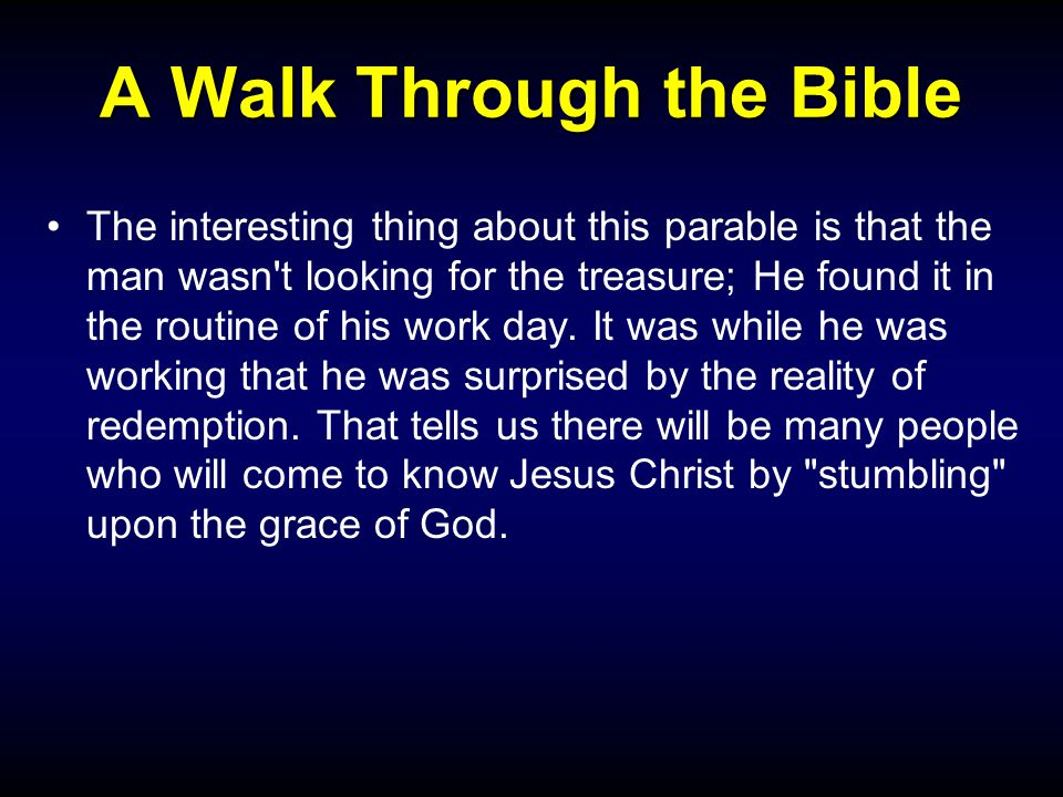 A Walk Through the Bible The interesting thing about this parable is that the man wasn t looking for the treasure; He found it in the routine of his work day.