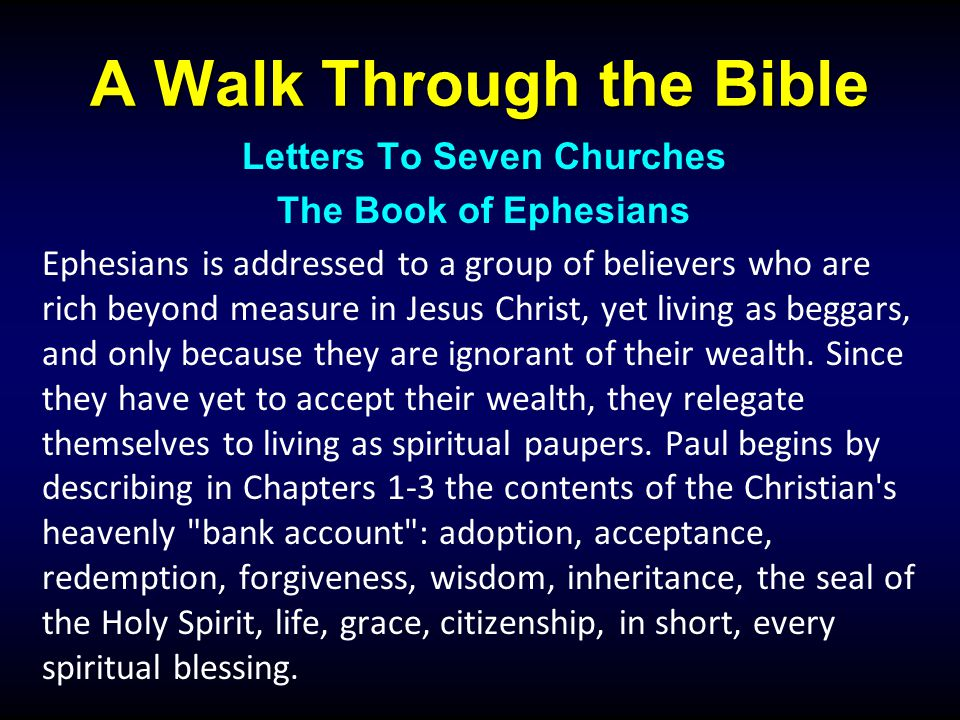A Walk Through the Bible Letters To Seven Churches The Book of Ephesians Ephesians is addressed to a group of believers who are rich beyond measure in Jesus Christ, yet living as beggars, and only because they are ignorant of their wealth.
