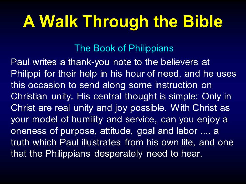 A Walk Through the Bible The Book of Philippians Paul writes a thank-you note to the believers at Philippi for their help in his hour of need, and he uses this occasion to send along some instruction on Christian unity.
