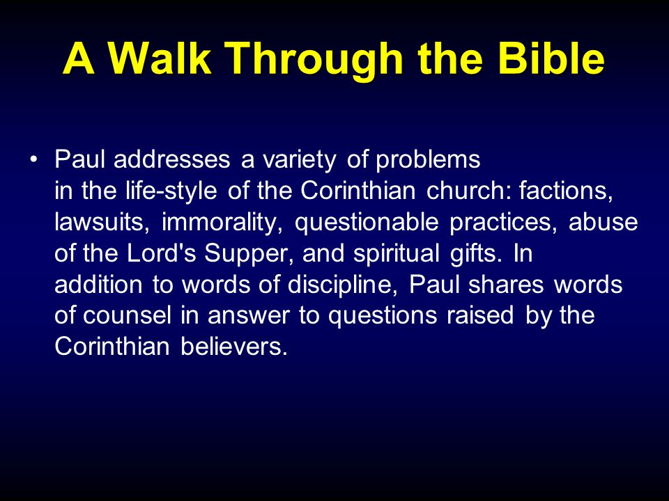 A Walk Through the Bible Paul addresses a variety of problems in the life-style of the Corinthian church: factions, lawsuits, immorality, questionable practices, abuse of the Lord s Supper, and spiritual gifts.