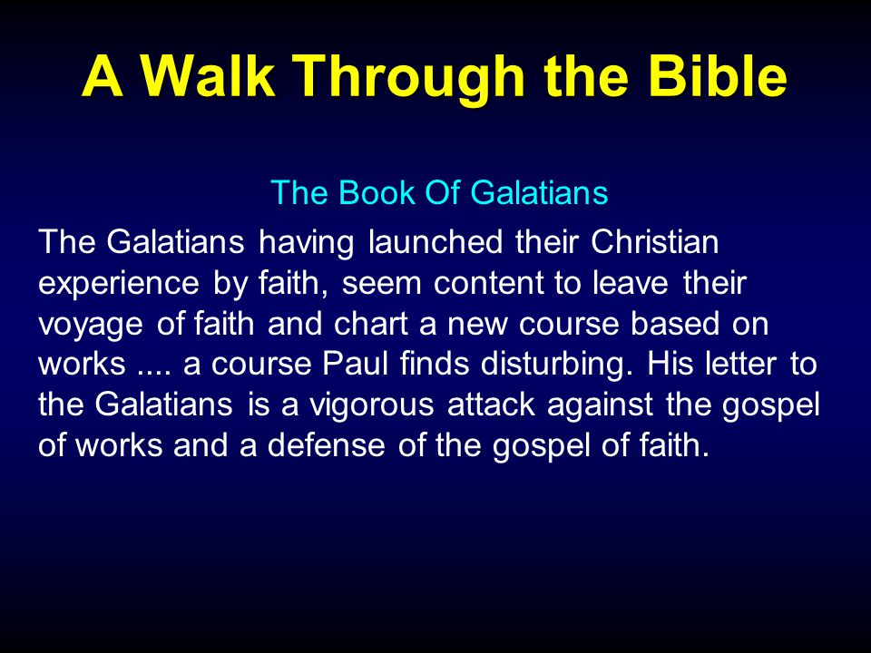 A Walk Through the Bible The Book Of Galatians The Galatians having launched their Christian experience by faith, seem content to leave their voyage of faith and chart a new course based on works....