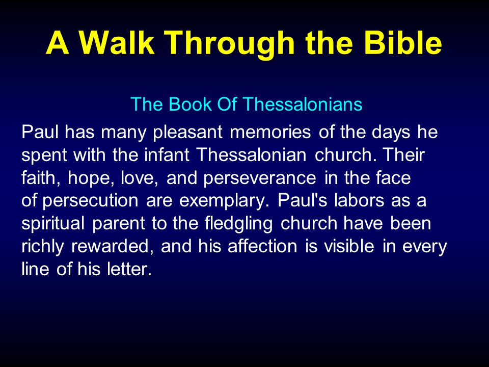 A Walk Through the Bible The Book Of Thessalonians Paul has many pleasant memories of the days he spent with the infant Thessalonian church.