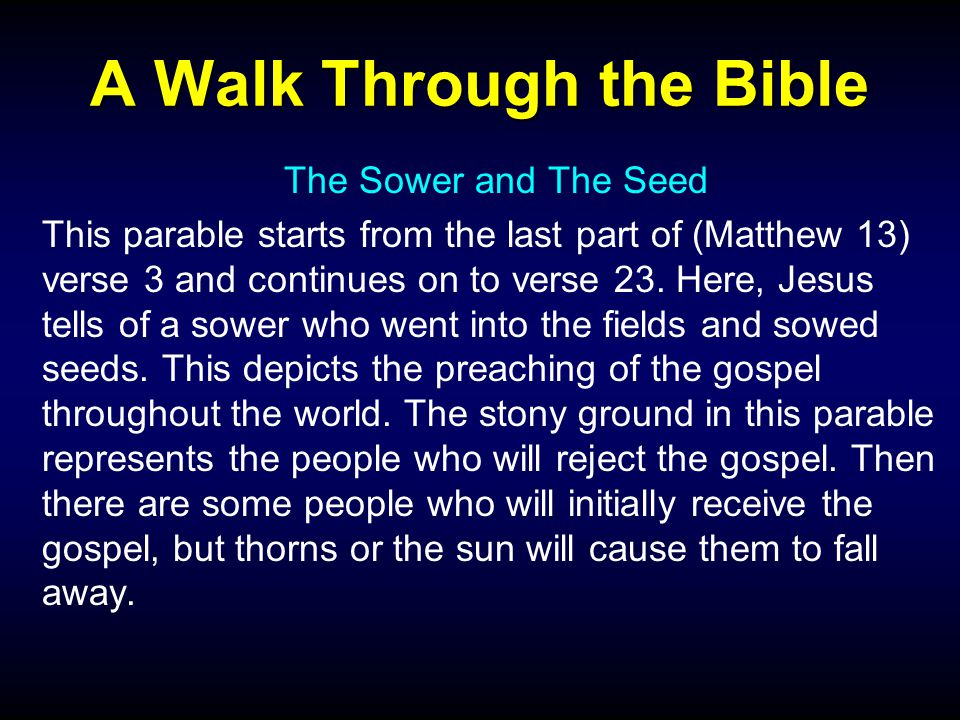 A Walk Through the Bible The Sower and The Seed This parable starts from the last part of (Matthew 13) verse 3 and continues on to verse 23.